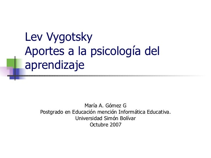 Lev Vygotsky Aportes a la psicología del aprendizaje María A. Gómez G Postgrado en Educación mención Informática Educativa...