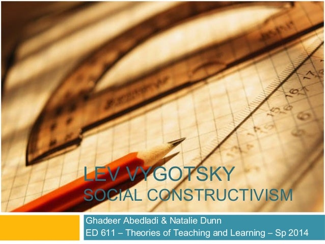 LEV VYGOTSKY SOCIAL CONSTRUCTIVISM Ghadeer Abedladi & Natalie Dunn ED 611 – Theories of Teaching and Learning – Sp 2014