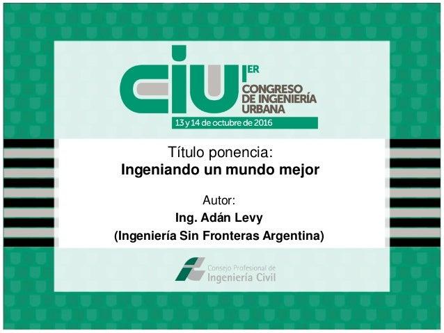 Título ponencia: Ingeniando un mundo mejor Autor: Ing. Adán Levy (Ingeniería Sin Fronteras Argentina)