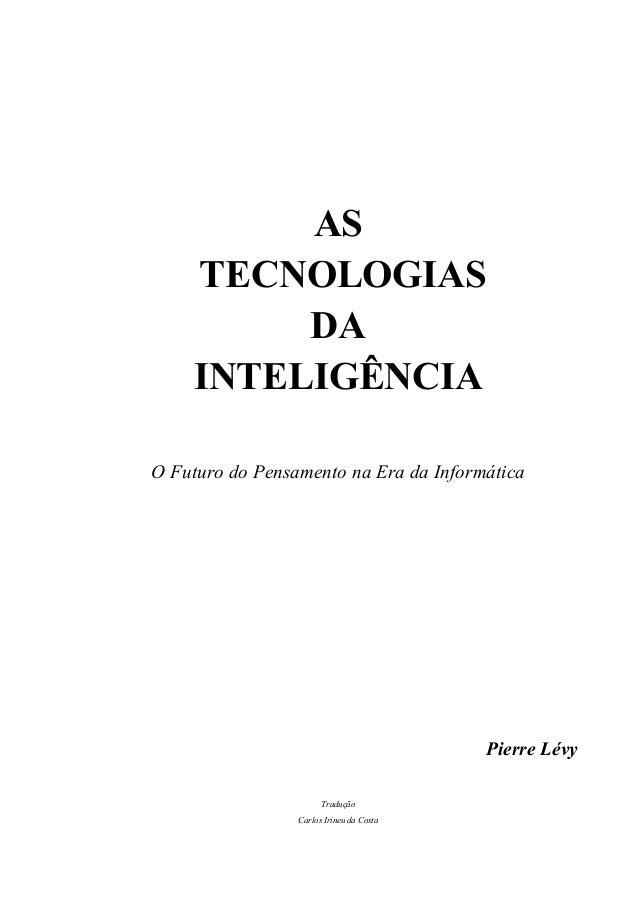 ASTECNOLOGIASDAINTELIGÊNCIAO Futuro do Pensamento na Era da InformáticaPierre LévyTraduçãoCarlos Irineu da Costa