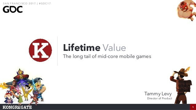 1 Lifetime Value The long tail of mid-core mobile games 1 S A N F R A N C I S CO 2 0 1 7 | # G D C 1 7 Tammy Levy Director...