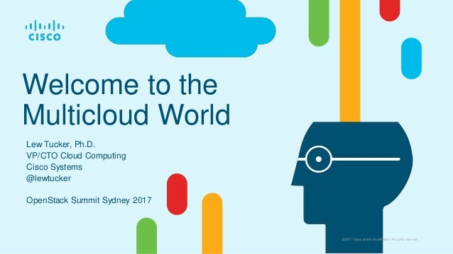© 2017 Cisco and/or its affiliates. All rights reserved. Welcome to the Multicloud World Lew Tucker, Ph.D. VP/CTO Cloud Co...