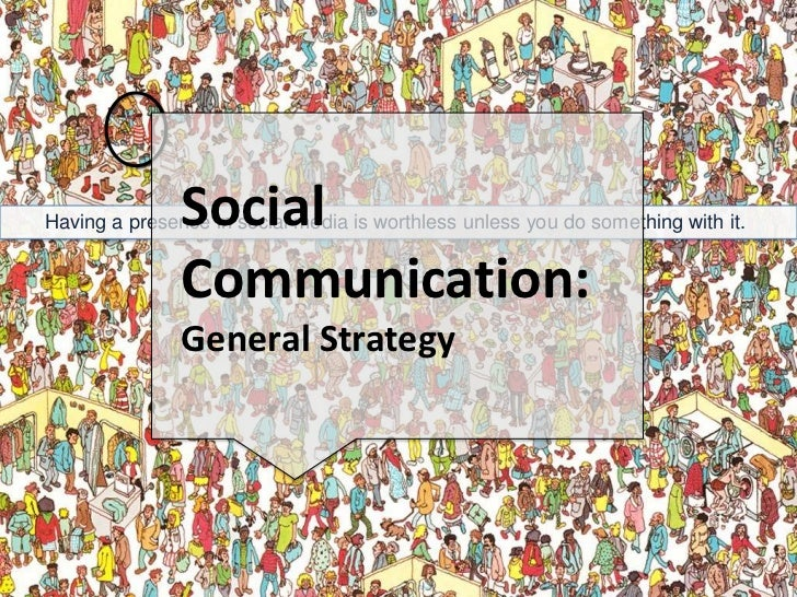 Social <br />Communication: <br />General Strategy<br />Having a presence in social media is worthless unless you do somet...