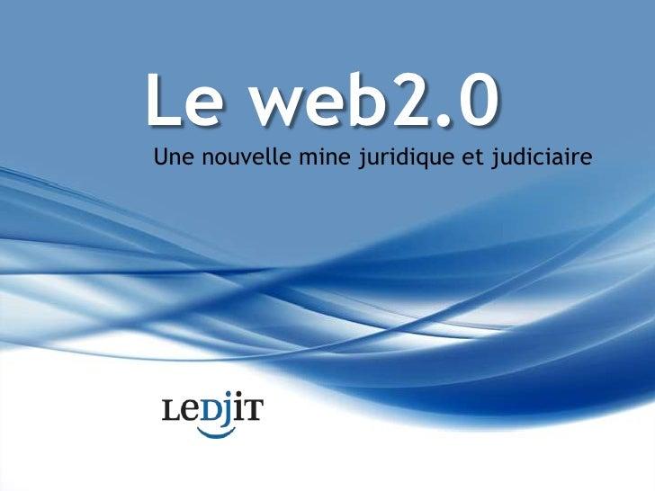 Le web2.0<br />Une nouvelle mine juridique et judiciaire<br />