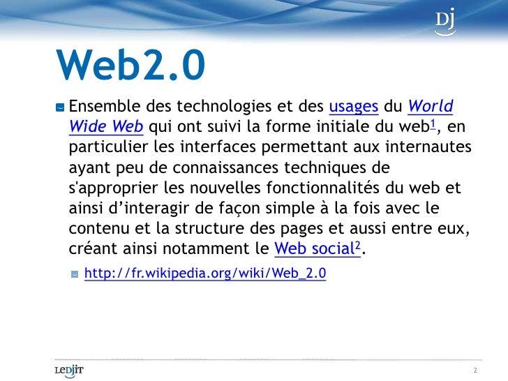Web2.0<br />Ensemble des technologies et desusagesduWorld Wide Webqui ont suivi la forme initiale du web1, en particul...