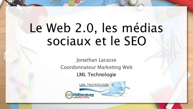 Le Web 2.0, les médias sociaux et le SEO Jonathan Lacasse Coordonnateur Marketing Web LML Technologie