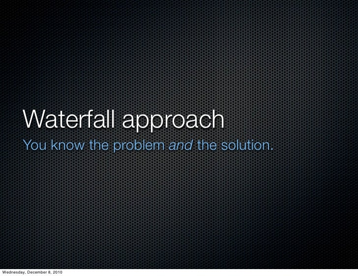 Waterfall approach         You know the problem and the solution.Wednesday, December 8, 2010