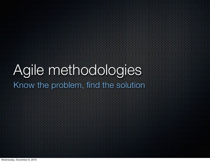 Agile methodologies         Know the problem, find the solutionWednesday, December 8, 2010