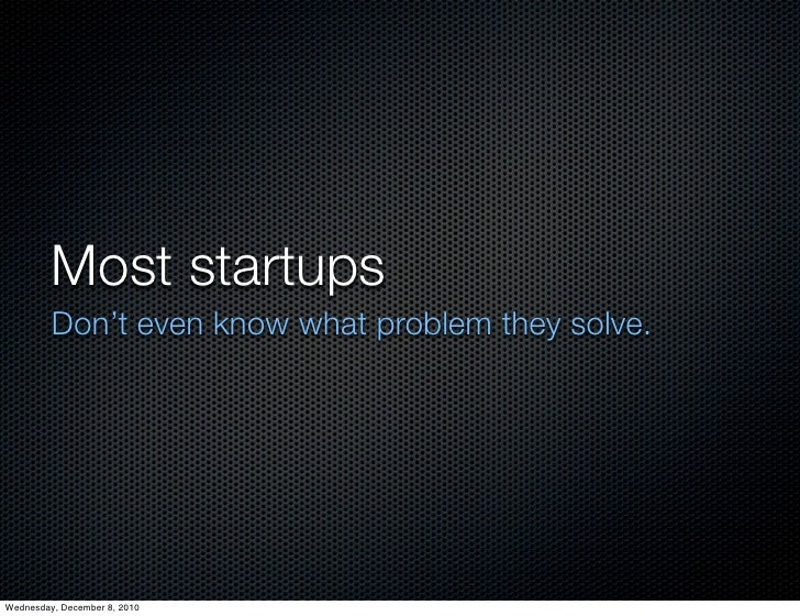 Most startups         Don't even know what problem they solve.Wednesday, December 8, 2010