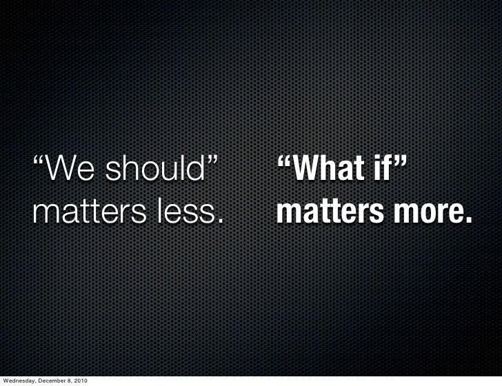 """""""We should""""          """"What if""""         matters less.        matters more.Wednesday, December 8, 2010"""