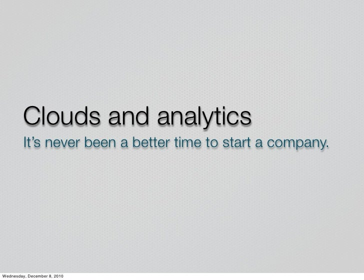 Clouds and analytics         It's never been a better time to start a company.Wednesday, December 8, 2010