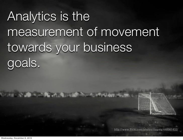 Analytics is the     measurement of movement     towards your business     goals.                              http://www....