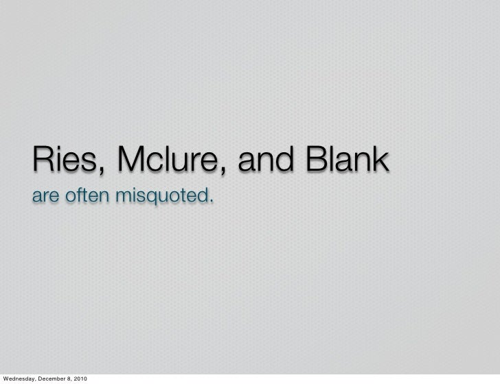 Ries, Mclure, and Blank         are often misquoted.Wednesday, December 8, 2010