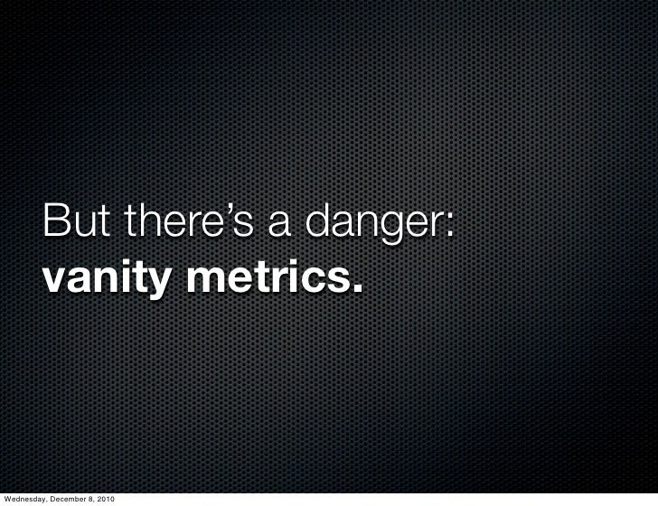 But there's a danger:         vanity metrics.Wednesday, December 8, 2010