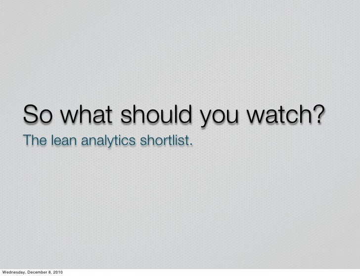 So what should you watch?         The lean analytics shortlist.Wednesday, December 8, 2010