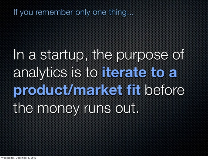 If you remember only one thing...         In a startup, the purpose of         analytics is to iterate to a         produc...