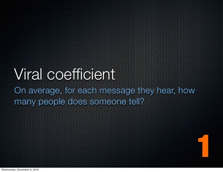 Viral coefficient         On average, for each message they hear, how         many people does someone tell?Wednesday, Dece...