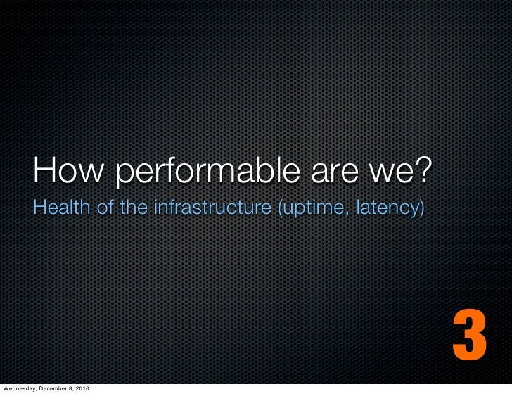 How performable are we?         Health of the infrastructure (uptime, latency)Wednesday, December 8, 2010                 ...