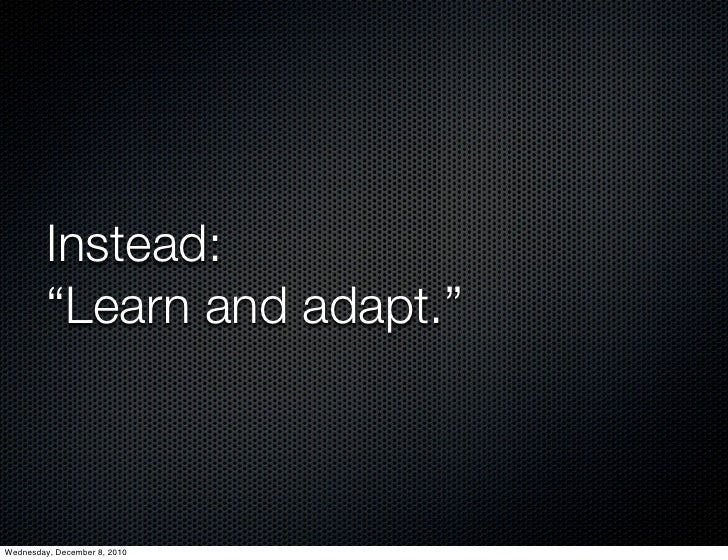 """Instead:         """"Learn and adapt.""""Wednesday, December 8, 2010"""