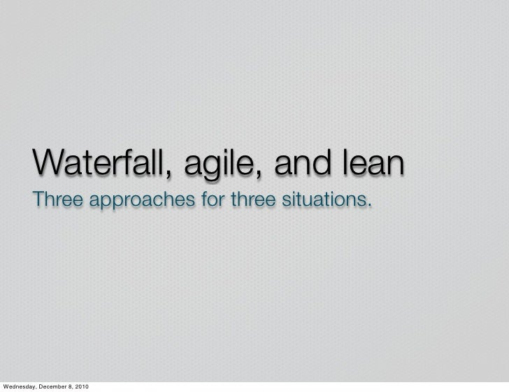 Waterfall, agile, and lean         Three approaches for three situations.Wednesday, December 8, 2010