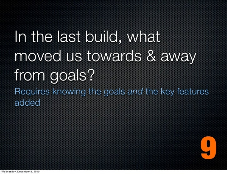 In the last build, what         moved us towards & away         from goals?         Requires knowing the goals and the key...