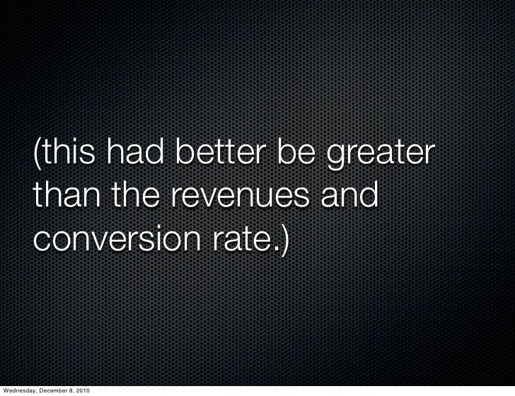 (this had better be greater         than the revenues and         conversion rate.)Wednesday, December 8, 2010