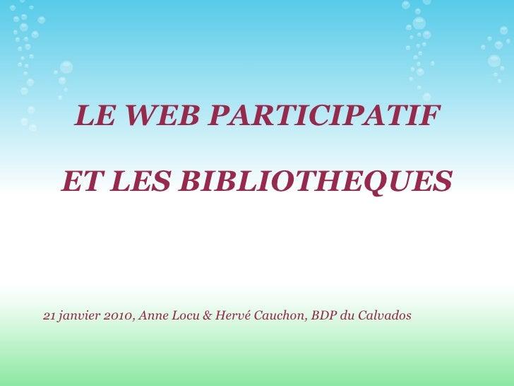LE WEB PARTICIPATIF ET LES BIBLIOTHEQUES <ul><li>21 janvier 2010, Anne Locu & Hervé Cauchon, BDP du Calvados </li></ul>