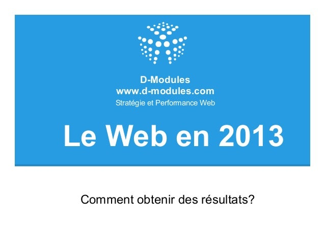 D-Modules       www.d-modules.com       Stratégie et Performance WebLe Web en 2013 Comment obtenir des résultats?