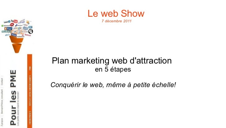 Le web Show  7 décembre 2011 Plan marketing web d'attraction  en 5 étapes Conquérir le web, même à petite échelle!