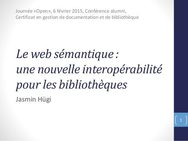Le web sémantique : une nouvelle interopérabilité pour les bibliothèques Jasmin Hügi Journée «Open», 6 février 2015, Confé...