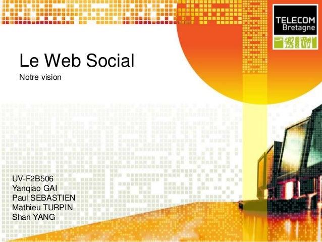 Le Web Social Notre vision  UV-F2B506 Yanqiao GAI Paul SEBASTIEN Mathieu TURPIN Shan YANG
