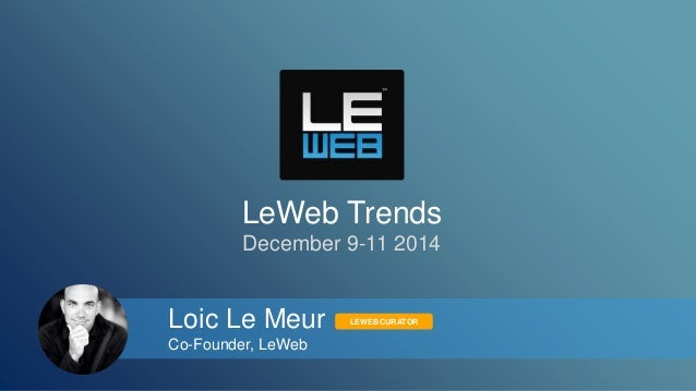 LeWeb Trends  December 9-11 2014  Loic Le Meur  Co-Founder, LeWeb  LEWEB CURATOR