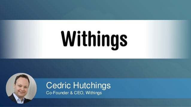 Cedric Hutchings  Co-Founder & CEO, Withings