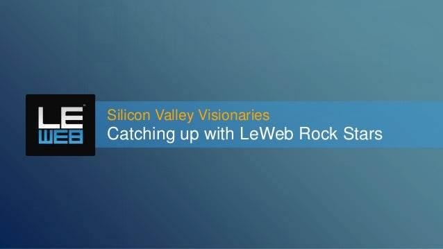 Silicon Valley Visionaries  Catching up with LeWeb Rock Stars