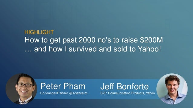 HIGHLIGHT  How to get past 2000 no's to raise $200M  … and how I survived and sold to Yahoo!  Peter Pham  Co-founder/Partn...