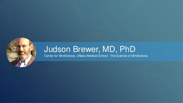 Judson Brewer, MD, PhD  Center for Mindfulness, UMass Medical School - The Science of Mindfulness