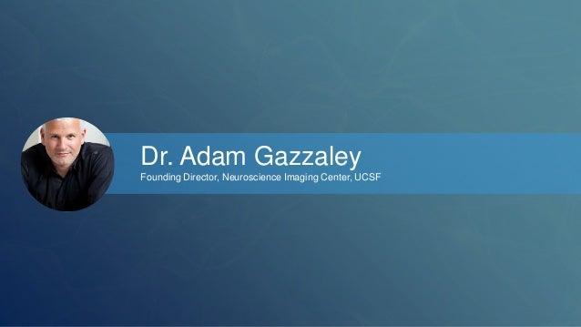 Dr. Adam Gazzaley  Founding Director, Neuroscience Imaging Center, UCSF