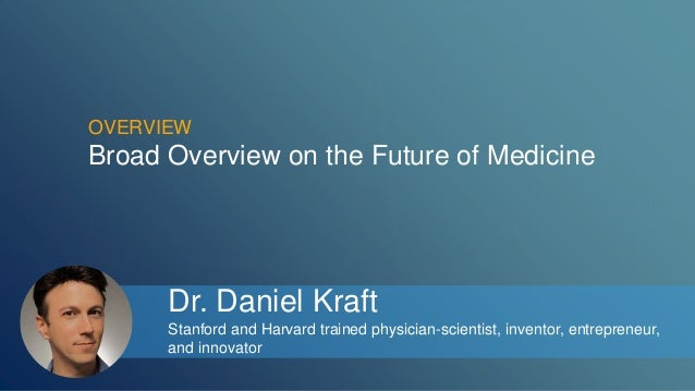 OVERVIEW  Broad Overview on the Future of Medicine  Dr. Daniel Kraft  Stanford and Harvard trained physician-scientist, in...