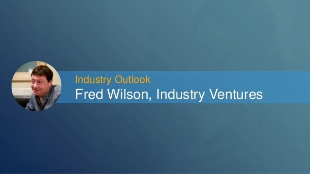 Industry Outlook  Fred Wilson, Industry Ventures