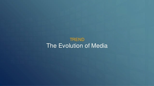 TREND  The Evolution of Media