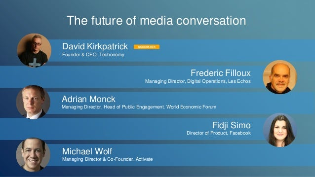 The future of media conversation  David Kirkpatrick  Founder & CEO, Techonomy  MODERATOR  Frederic Filloux  Managing Direc...