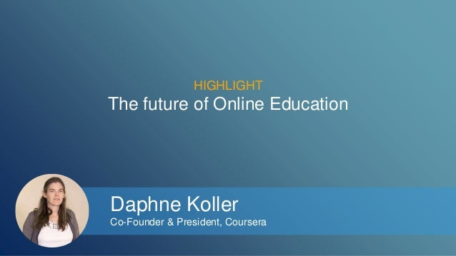 HIGHLIGHT  The future of Online Education  Daphne Koller  Co-Founder & President, Coursera