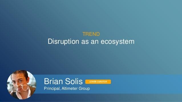 TREND  Disruption as an ecosystem  Brian Solis  Principal, Altimeter Group  LEWEB CURATOR