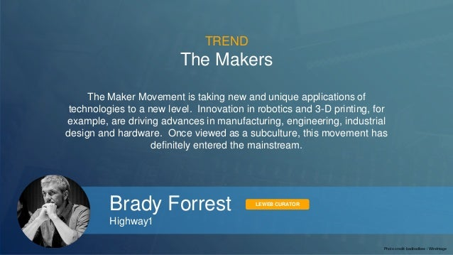 TREND  The Makers  The Maker Movement is taking new and unique applications of  technologies to a new level. Innovation in...