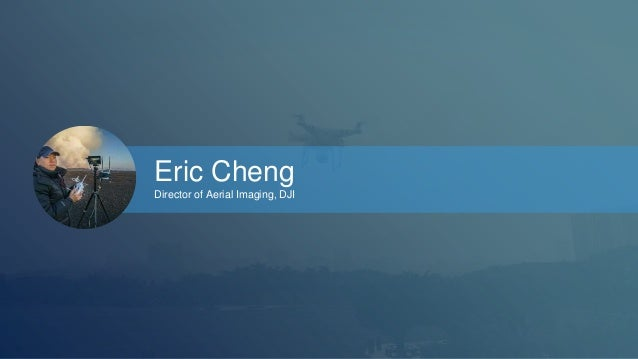 Eric Cheng  Director of Aerial Imaging, DJI