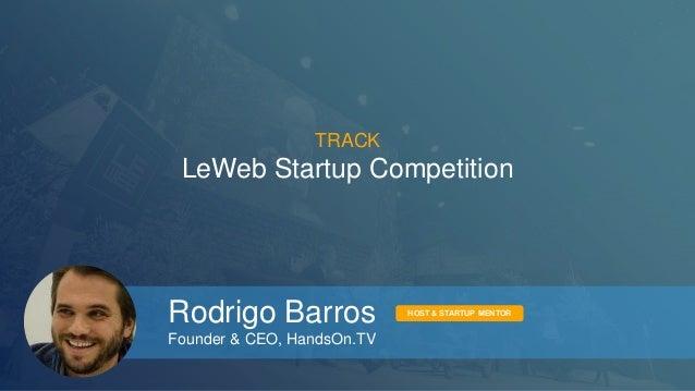 TRACK  LeWeb Startup Competition  Rodrigo Barros  Founder & CEO, HandsOn.TV  HOST & STARTUP MENTOR