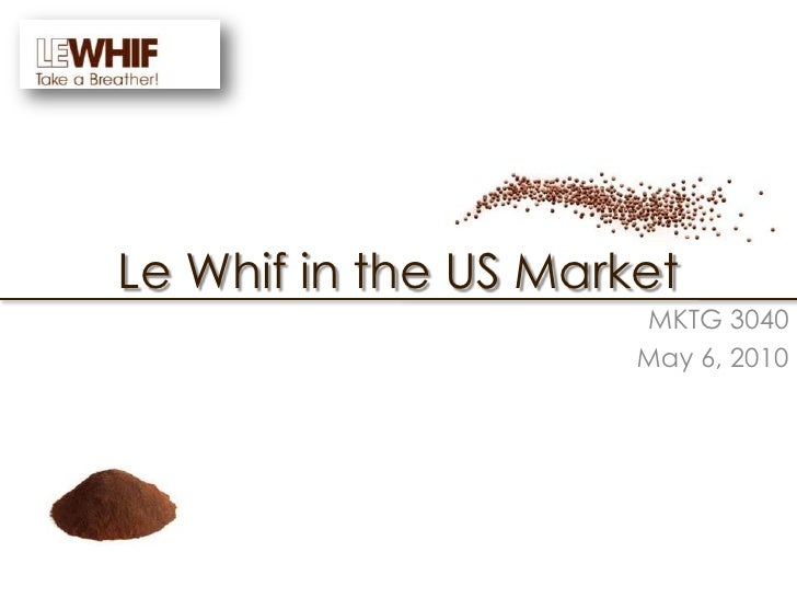 Le Whif in the US Market<br />MKTG 3040<br />May 6, 2010 <br />