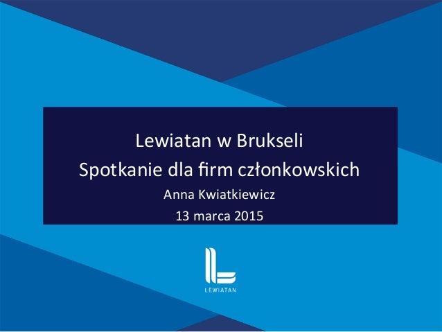 Lewiatan  w  Brukseli     Spotkanie  dla  firm  członkowskich   Anna  Kwiatkiewicz   13  marca  201...