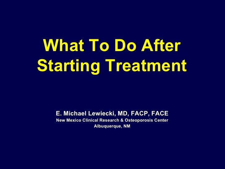 What To Do After Starting Treatment E. Michael Lewiecki, MD, FACP, FACE New Mexico Clinical Research & Osteoporosis Center...