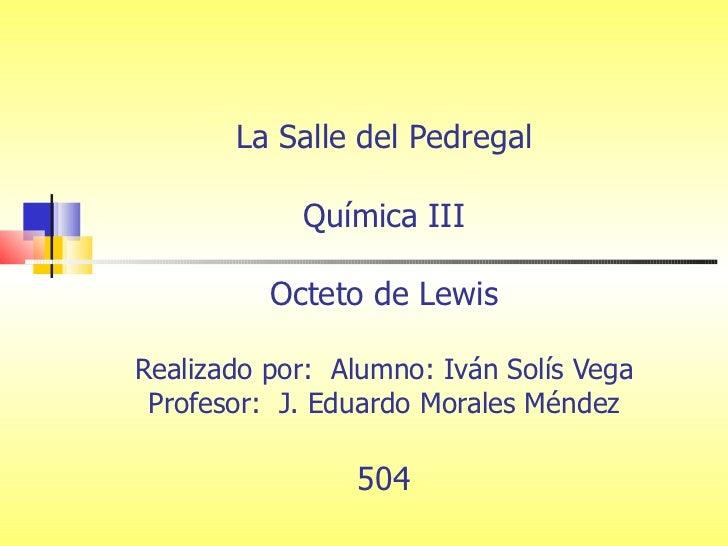 La Salle del Pedregal Química III Octeto de Lewis Realizado por:  Alumno: Iván Solís Vega Profesor:  J. Eduardo Morales Mé...